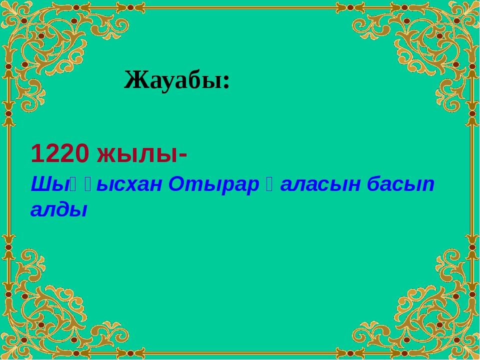 Жауабы: 1220 жылы- Шыңғысхан Отырар қаласын басып алды