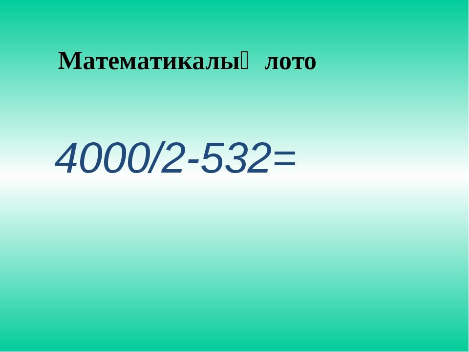 Математикалық лото 4000/2-532=