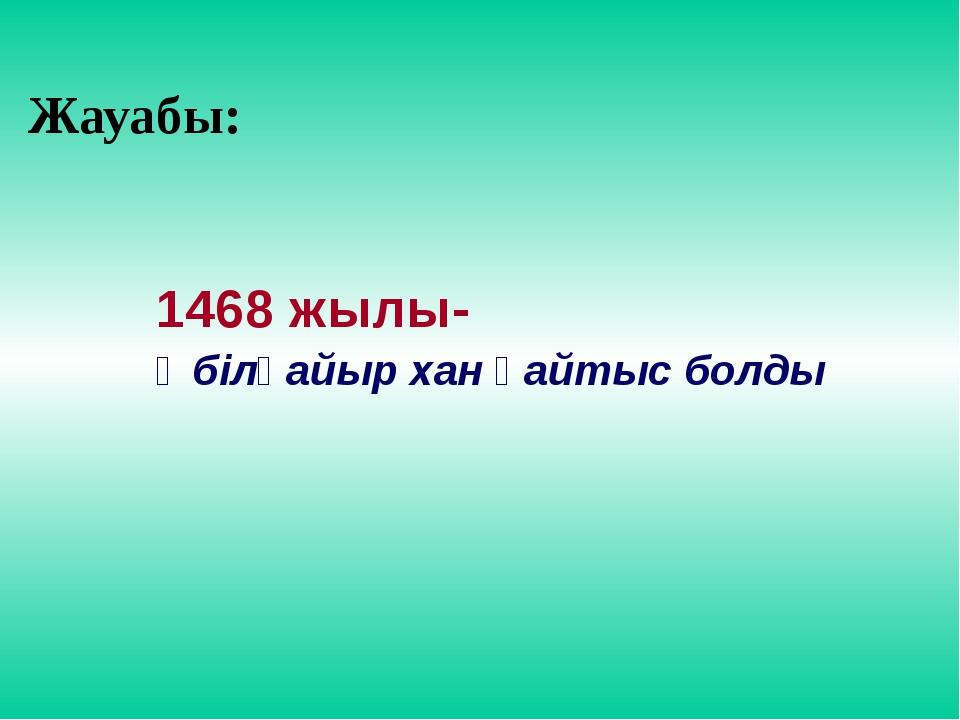 Жауабы: 1468 жылы- Әбілқайыр хан қайтыс болды