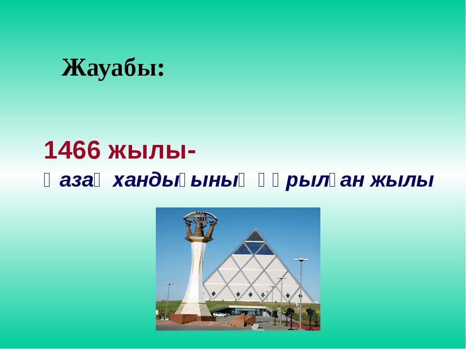 Жауабы: 1466 жылы- Қазақ хандығының құрылған жылы