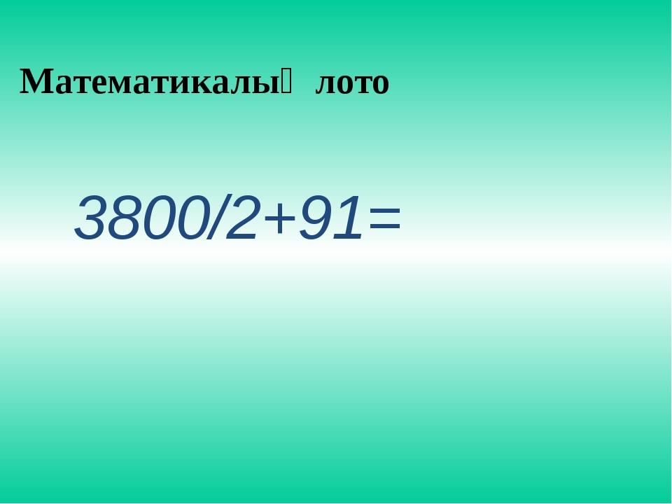 Математикалық лото 3800/2+91=