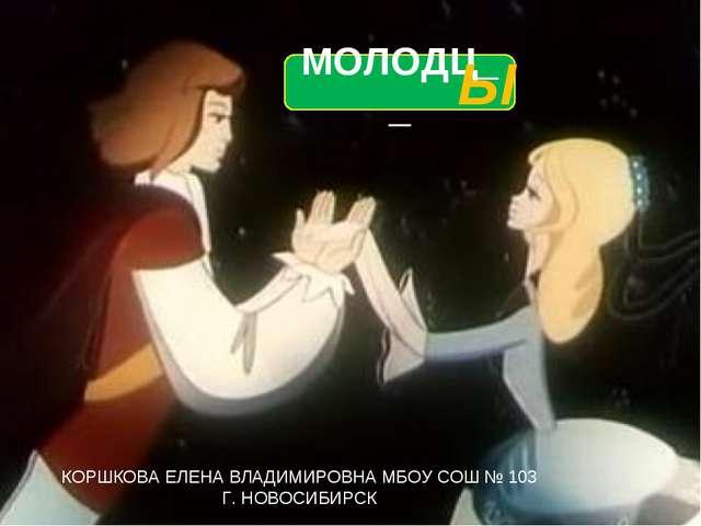 МОЛОДЦ__ Ы КОРШКОВА ЕЛЕНА ВЛАДИМИРОВНА МБОУ СОШ № 103 Г. НОВОСИБИРСК