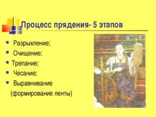 Процесс прядения- 5 этапов Разрыхление; Очищение; Трепание; Чесание; Выравнив