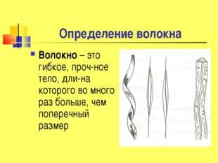 Определение волокна Волокно – это гибкое, проч-ное тело, дли-на которого во м
