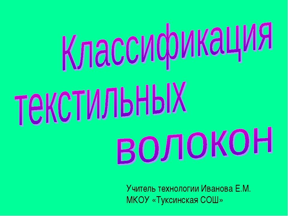 Учитель технологии Иванова Е.М. МКОУ «Туксинская СОШ»