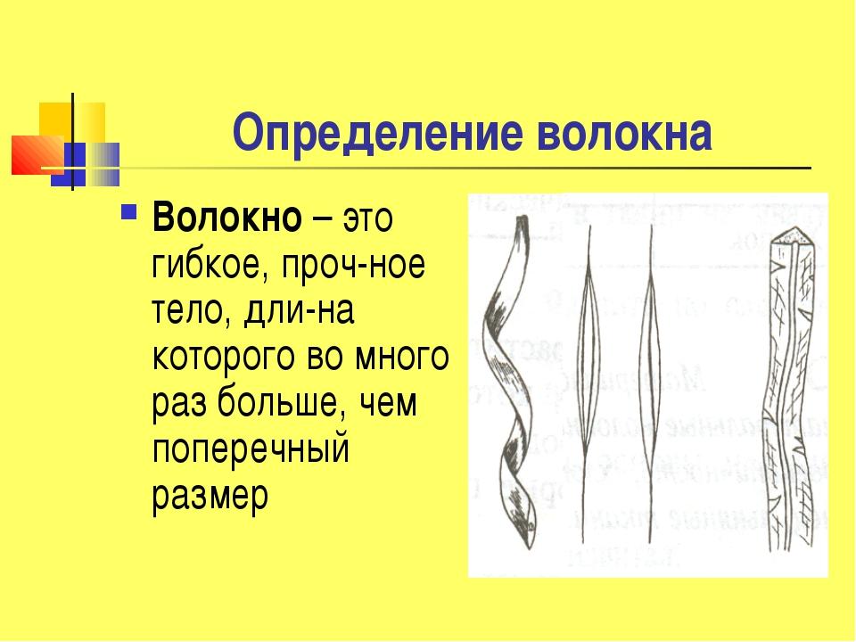 Определение волокна Волокно – это гибкое, проч-ное тело, дли-на которого во м...