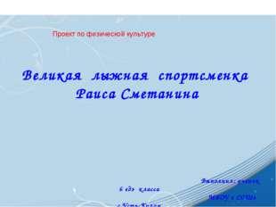 Великая лыжная спортсменка Раиса Сметанина Выполнил: ученик 6 «д» класса МБО