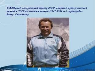 В.А.Иванов, заслуженный тренер СССР, старший тренер женской команды СССР по л