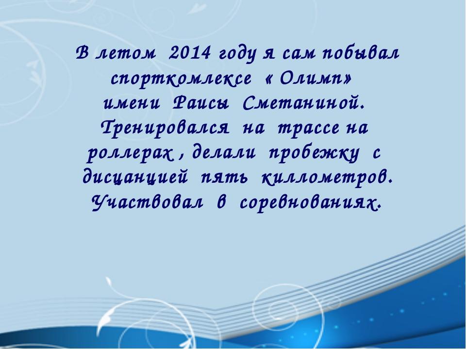 В летом 2014 году я сам побывал спорткомлексе « Олимп» имени Раисы Сметаниной...