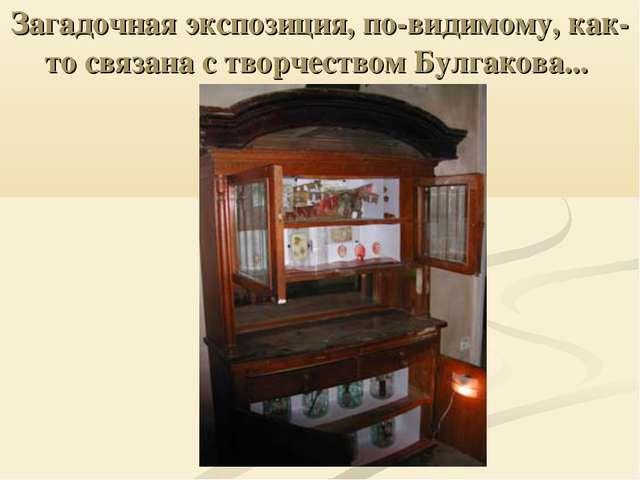 Загадочная экспозиция, по-видимому, как-то связана с творчеством Булгакова...