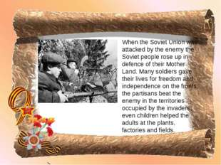 When the Soviet Union was attacked by the enemy the Soviet people rose up in