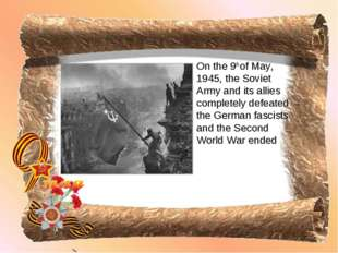 On the 9th of May, 1945, the Soviet Army and its allies completely defeated t