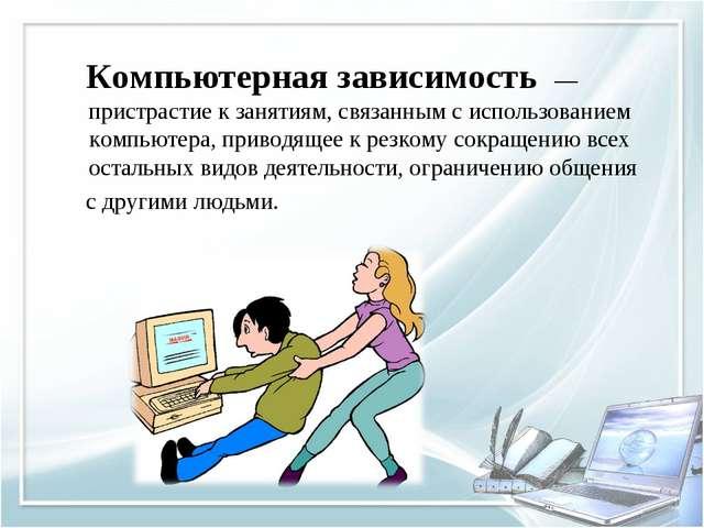 Компьютерная зависимость — пристрастие к занятиям, связанным с использование...
