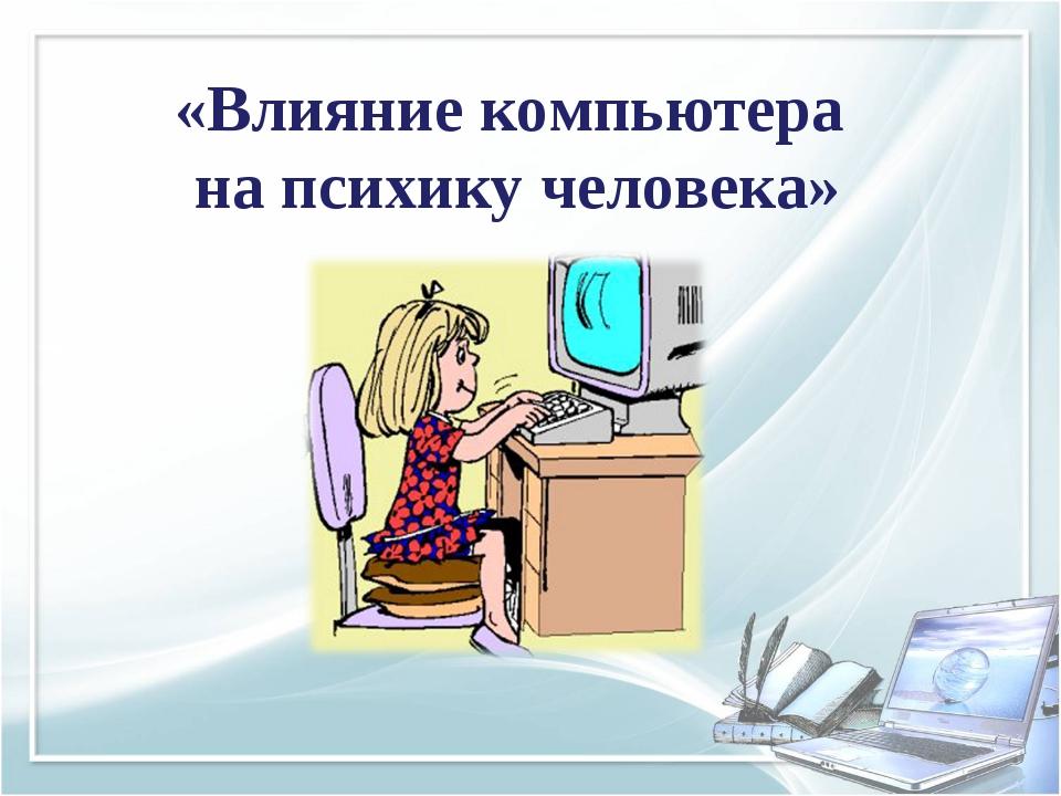 «Влияние компьютера на психику человека»