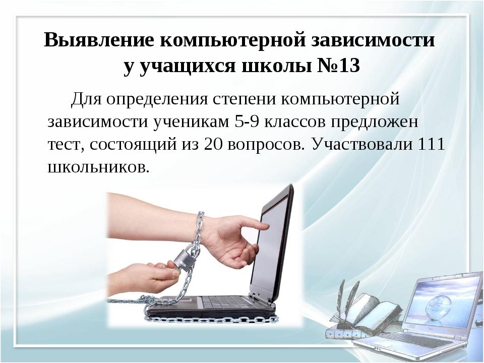 Выявление компьютерной зависимости у учащихся школы №13 Для определения степе...