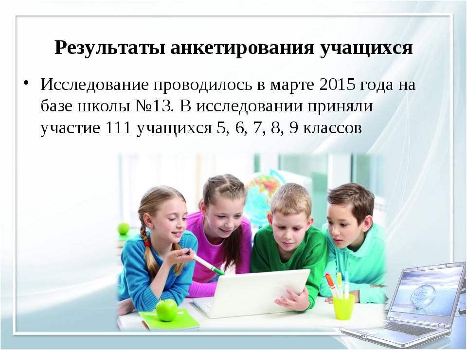 Результаты анкетирования учащихся Исследование проводилось в марте 2015 года...