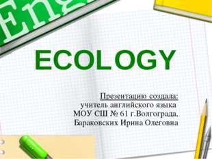 ECOLOGY Презентацию создала: учитель английского языка МОУ СШ № 61 г.Волгогра