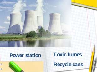 Toxic fumes Recycle cans Power station