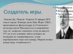 Создатель игры. Уильям Дж. Морган Родился 23 января 1870 года в городе Локпо