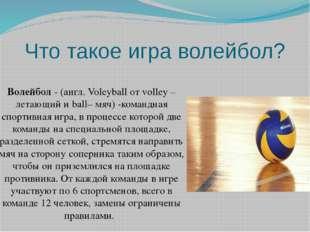 Что такое игра волейбол? Волейбол- (англ. Voleyball от volley – летающий и b