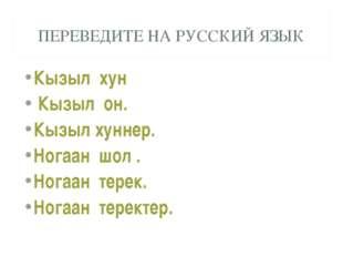ПЕРЕВЕДИТЕ НА РУССКИЙ ЯЗЫК Кызыл хун Кызыл он. Кызыл хуннер. Ногаан шол . Ног