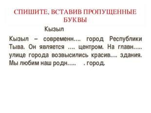 СПИШИТЕ, ВСТАВИВ ПРОПУЩЕННЫЕ БУКВЫ Кызыл Кызыл – современн…. город Республики