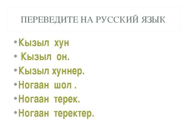 ПЕРЕВЕДИТЕ НА РУССКИЙ ЯЗЫК Кызыл хун Кызыл он. Кызыл хуннер. Ногаан шол . Ног...