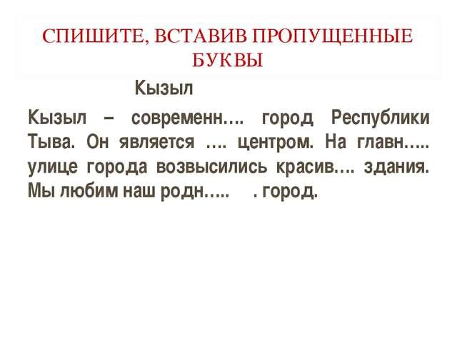 СПИШИТЕ, ВСТАВИВ ПРОПУЩЕННЫЕ БУКВЫ Кызыл Кызыл – современн…. город Республики...
