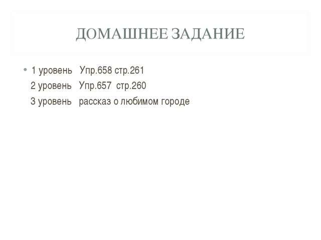 ДОМАШНЕЕ ЗАДАНИЕ 1 уровень Упр.658 стр.261 2 уровень Упр.657 стр.260 3 уровен...