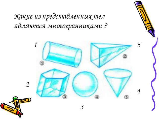 Какие из представленных тел являются многогранниками ? 1 2 3 4 5