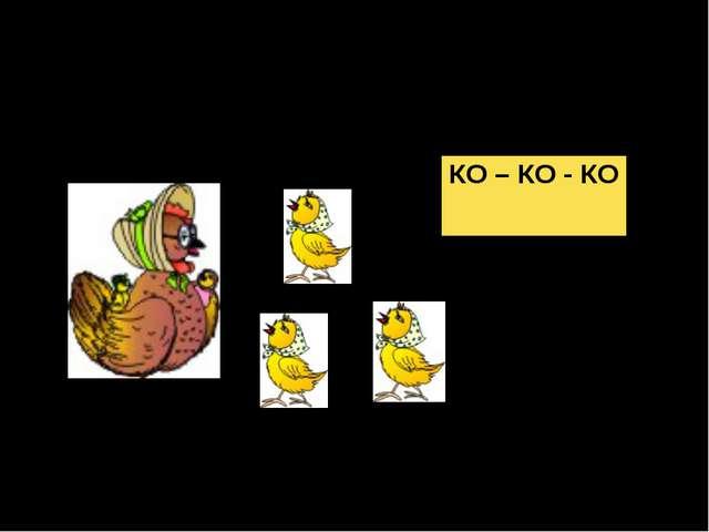 Учит курочка цыплят, Желтых маленьких ребят: - Не ходите далеко... КО – КО - КО