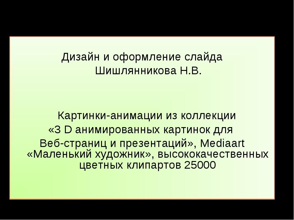 Дизайн и оформление слайда Шишлянникова Н.В. Картинки-анимации из коллекции...