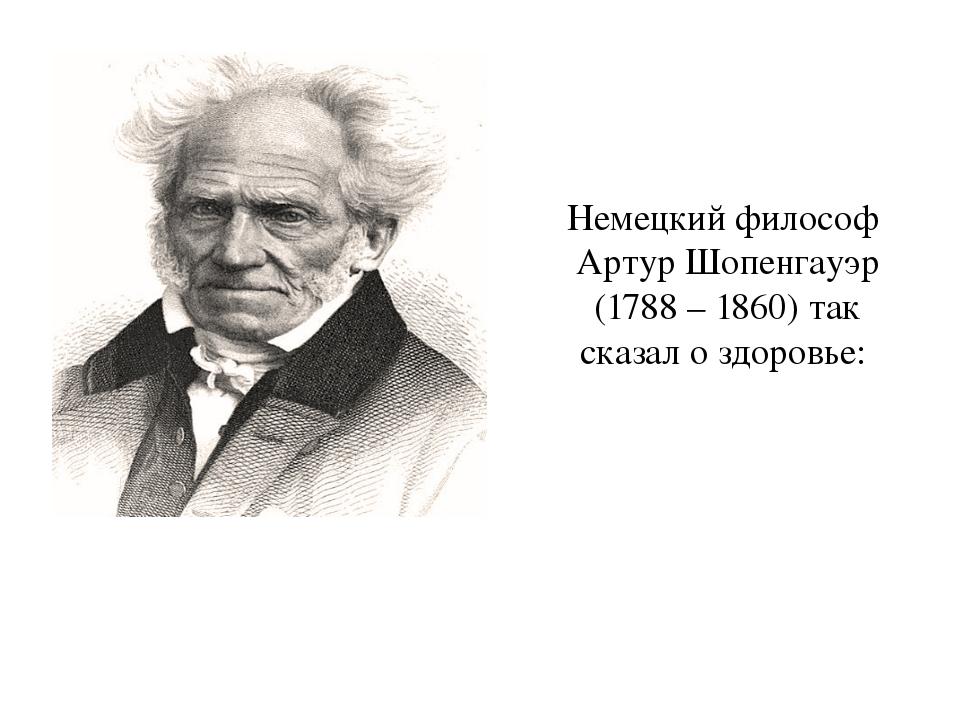 Немецкий философ Артур Шопенгауэр (1788 – 1860) так сказал о здоровье: