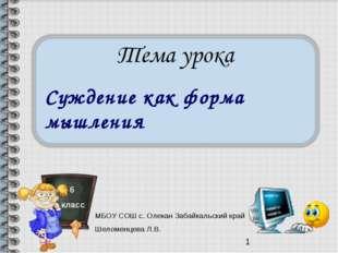 Суждение как форма мышления 6 класс МБОУ СОШ с. Олекан Забайкальский край Шел