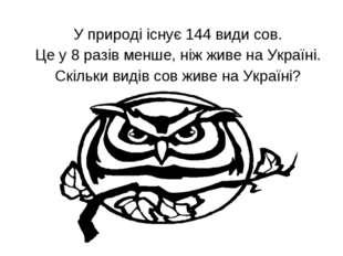 У природі існує 144 види сов. Це у 8 разів менше, ніж живе на Україні. Скіль