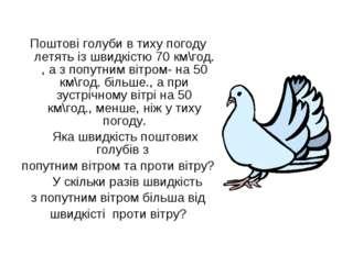 Поштові голуби в тиху погоду летять із швидкістю 70 км\год. , а з попутним в