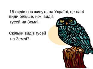 18 видів сов живуть на Україні, це на 4 види більше, ніж видів гусей на Земл
