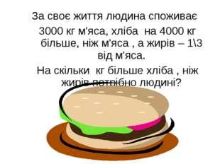 За своє життя людина споживає 3000 кг м'яса, хліба на 4000 кг більше, ніж м'я