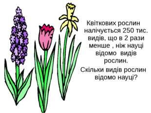 Квіткових рослин налічується 250 тис. видів, що в 2 рази менше , ніж науці в