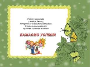 \ Роботу виконала учениця 5 класу Петричук Оксана Володимирівна Вчитель мате
