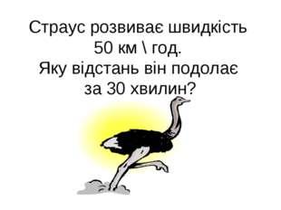 Страус розвиває швидкість 50 км \ год. Яку відстань він подолає за 30 хвилин?