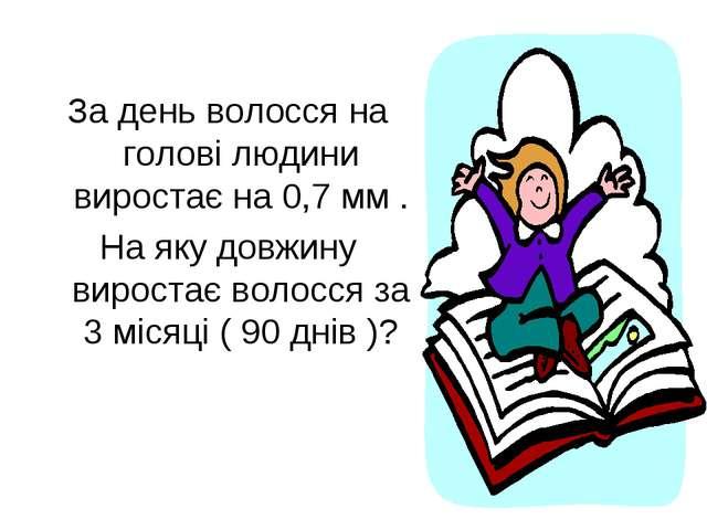 За день волосся на голові людини виростає на 0,7 мм . На яку довжину вироста...