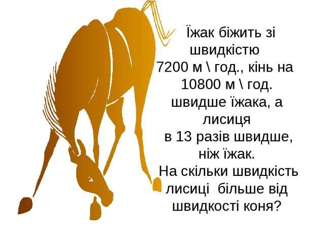 Їжак біжить зі швидкістю 7200 м \ год., кінь на 10800 м \ год. швидше їжака,...