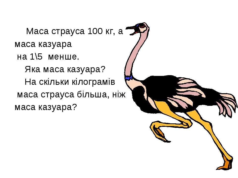 Маса страуса 100 кг, а маса казуара на 1\5 менше. Яка маса казуара? На скіль...