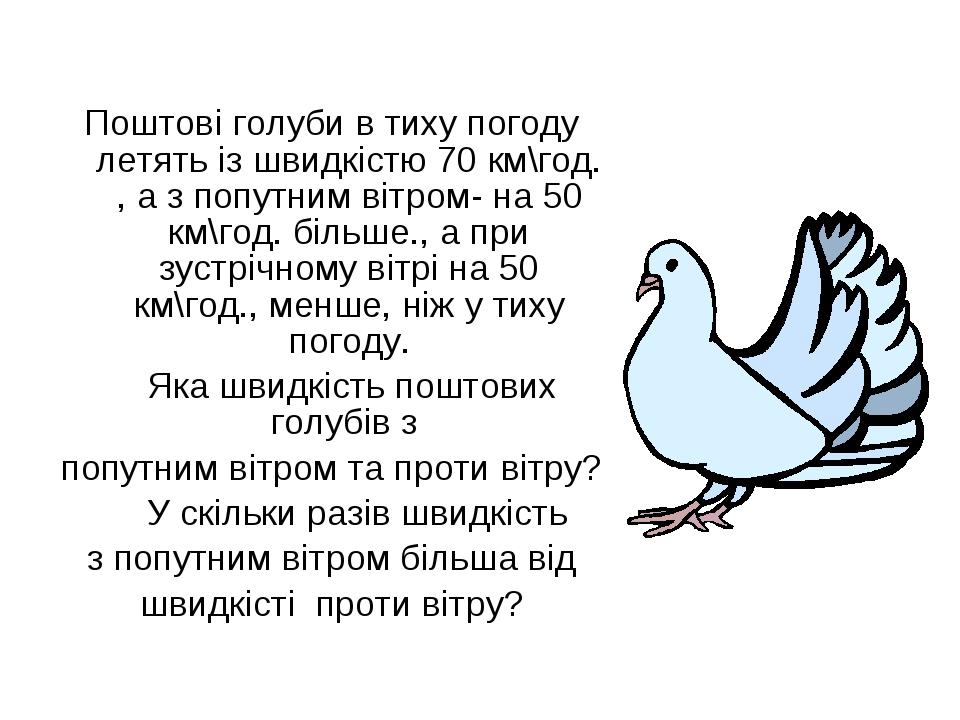 Поштові голуби в тиху погоду летять із швидкістю 70 км\год. , а з попутним в...