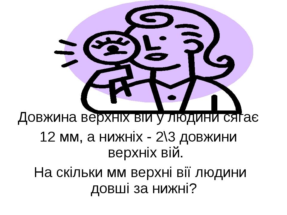 Довжина верхніх вій у людини сягає 12 мм, а нижніх - 2\3 довжини верхніх вій...