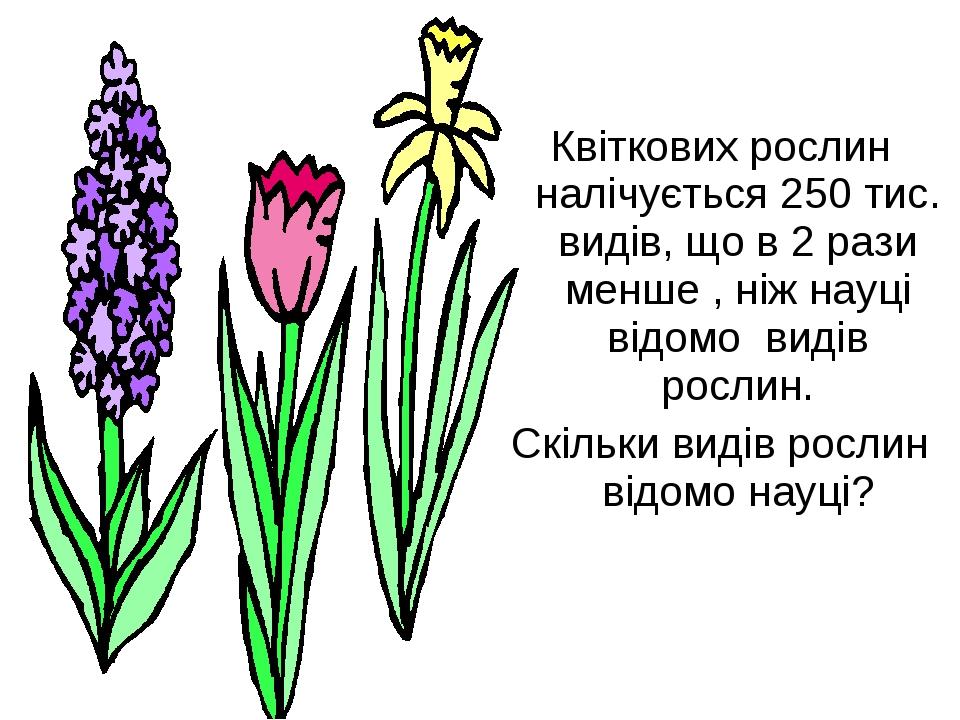 Квіткових рослин налічується 250 тис. видів, що в 2 рази менше , ніж науці в...