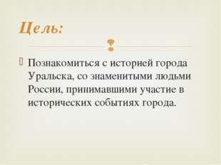 Познакомиться с историей города Уральска, со знаменитыми людьми России, прини