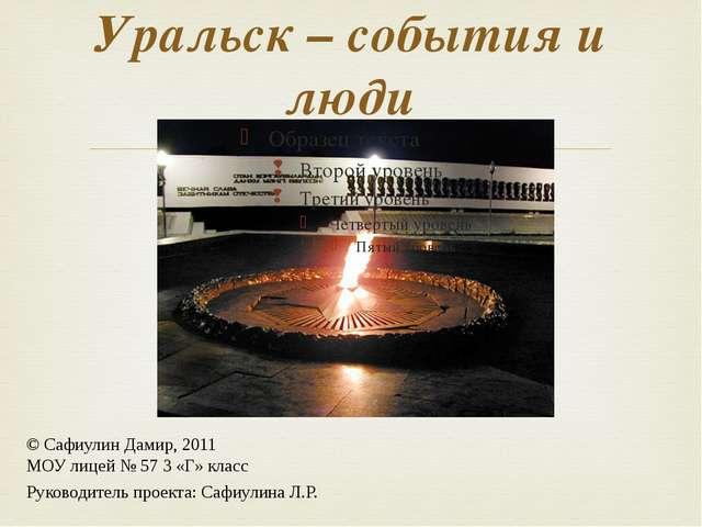 Уральск – события и люди © Сафиулин Дамир, 2011 МОУ лицей № 57 3 «Г» класс Ру...