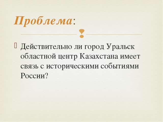 Действительно ли город Уральск областной центр Казахстана имеет связь с истор...